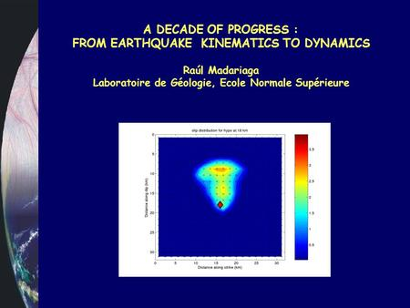 A DECADE OF PROGRESS : FROM EARTHQUAKE KINEMATICS TO DYNAMICS Raúl Madariaga Laboratoire de Géologie, Ecole Normale Supérieure.