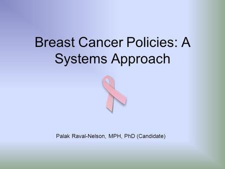 Breast Cancer Policies: A Systems Approach Palak Raval-Nelson, MPH, PhD (Candidate)