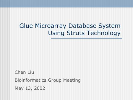 Glue Microarray Database System Using Struts Technology Chen Liu Bioinformatics Group Meeting May 13, 2002.