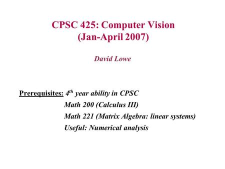CPSC 425: Computer Vision (Jan-April 2007) David Lowe Prerequisites: 4 th year ability in CPSC Math 200 (Calculus III) Math 221 (Matrix Algebra: linear.