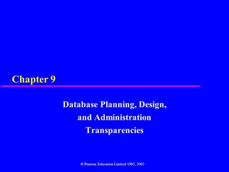 Chapter 9 Database Planning, Design, and Administration Transparencies © Pearson Education Limited 1995, 2005.