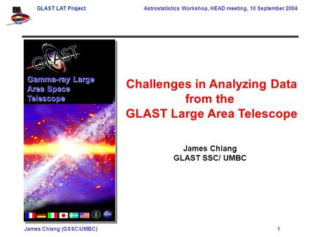 GLAST LAT Project Astrostatistics Workshop, HEAD meeting, 10 September 2004 James Chiang (GSSC/UMBC) 1 Gamma-ray Large Area Space Telescope Challenges.