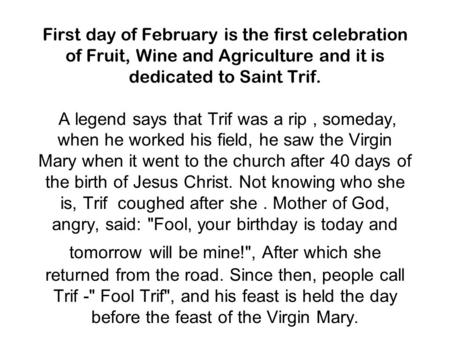 First day of February is the first celebration of Fruit, Wine and Agriculture and it is dedicated to Saint Trif. A legend says that Trif was a rip, someday,