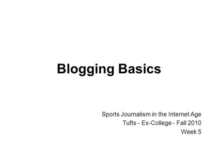 Blogging Basics Sports Journalism in the Internet Age Tufts - Ex-College - Fall 2010 Week 5.