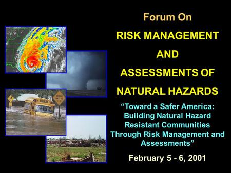 "Forum On RISK MANAGEMENT AND ASSESSMENTS OF NATURAL HAZARDS ""Toward a Safer America: Building Natural Hazard Resistant Communities Through Risk Management."