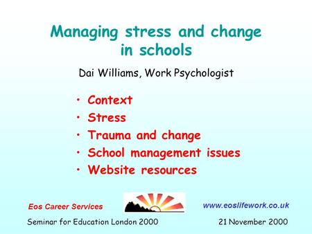 Managing stress and change in schools Context Stress Trauma and change School management issues Website resources Dai Williams, Work Psychologist Eos Career.