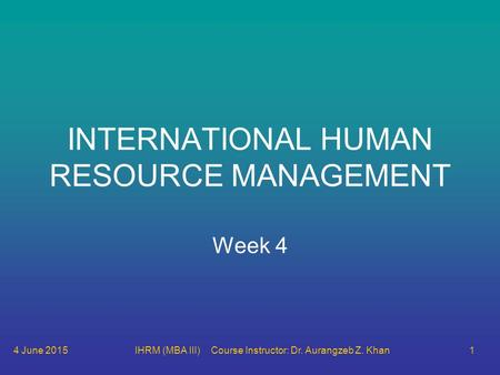 4 June 2015IHRM (MBA III) Course Instructor: Dr. Aurangzeb Z. Khan1 INTERNATIONAL HUMAN RESOURCE MANAGEMENT Week 4.