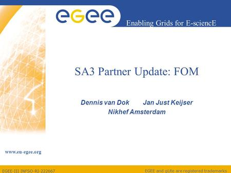 EGEE-III INFSO-RI-222667 Enabling Grids for E-sciencE www.eu-egee.org EGEE and gLite are registered trademarks SA3 Partner Update: FOM Dennis van Dok Jan.