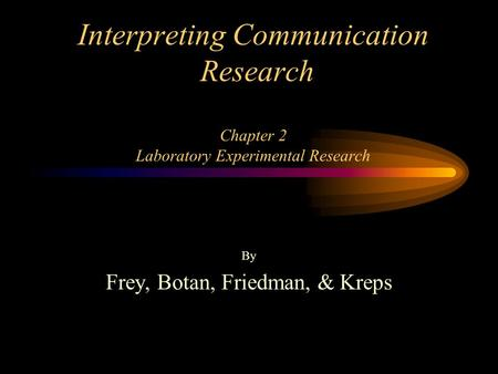 Interpreting Communication Research Chapter 2 Laboratory Experimental Research By Frey, Botan, Friedman, & Kreps.