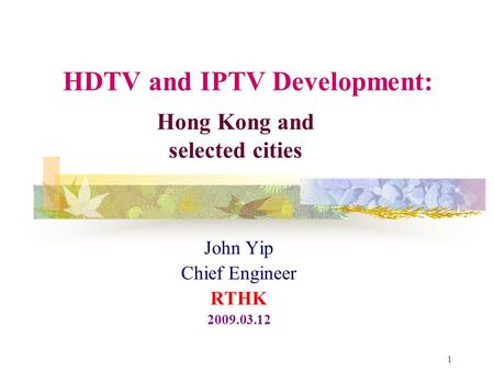 1 HDTV and IPTV Development: John Yip Chief Engineer RTHK 2009.03.12 Hong Kong and selected cities.