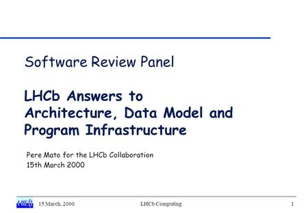 15 March, 2000LHCb Computing1 Software Review Panel LHCb Answers to Architecture, Data Model and Program Infrastructure Pere Mato for the LHCb Collaboration.
