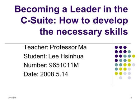 2015/6/41 Becoming a Leader in the C-Suite: How to develop the necessary skills Teacher: Professor Ma Student: Lee Hsinhua Number: 9651011M Date: 2008.5.14.