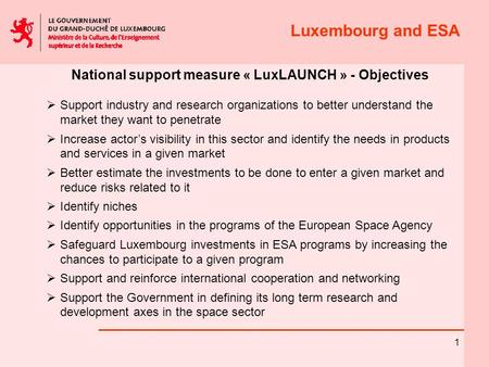 Luxembourg and ESA 1 National support measure « LuxLAUNCH » - Objectives  Support industry and research organizations to better understand the market.