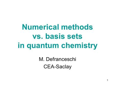1 Numerical methods vs. basis sets in quantum chemistry M. Defranceschi CEA-Saclay.