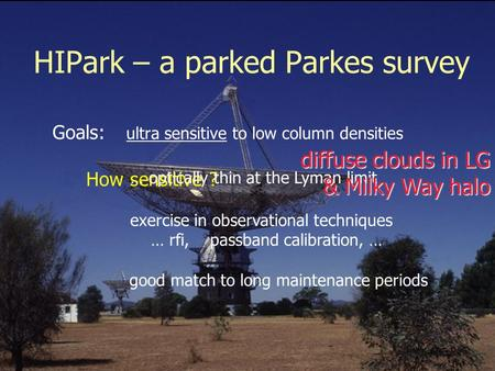 HIPark – a parked Parkes survey Goals: ultra sensitive to low column densities How sensitive ? … optically thin at the Lyman limit exercise in observational.