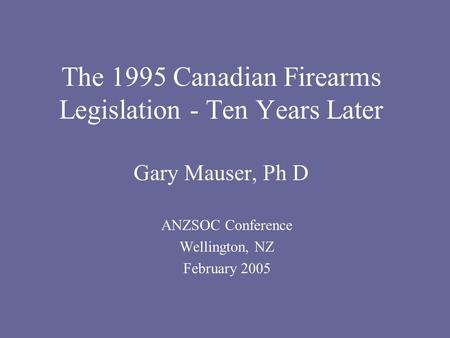 The 1995 Canadian Firearms Legislation - Ten Years Later Gary Mauser, Ph D ANZSOC Conference Wellington, NZ February 2005.