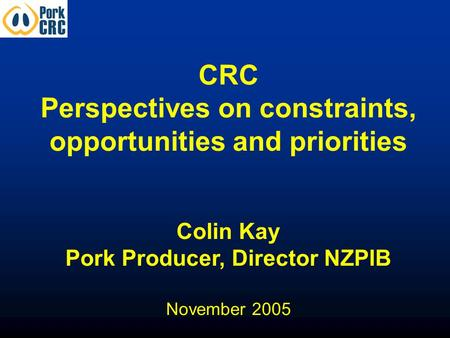 CRC Perspectives on constraints, opportunities and priorities Colin Kay Pork Producer, Director NZPIB November 2005.