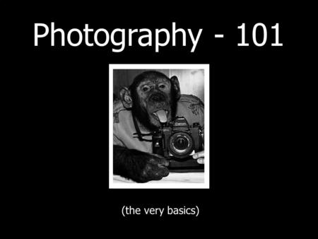 Photography - 101 (the very basics). Before we get started… - These are only very simple explanations - I could be wrong! - Mainly aimed at digital users.
