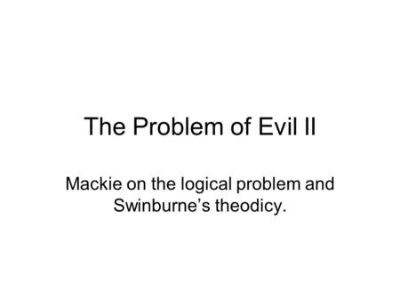 The Problem of Evil II Mackie on the logical problem and Swinburne's theodicy.