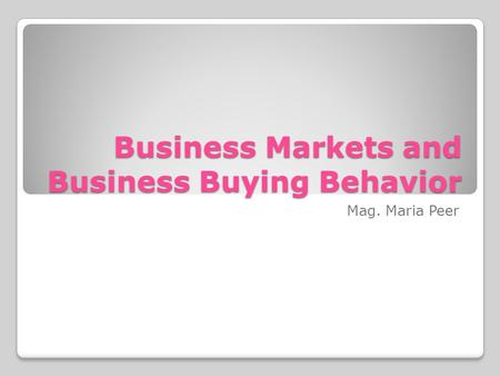 Business Markets and Business Buying Behavior Mag. Maria Peer.
