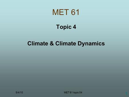 5/4/10MET 61 topic 04 1 MET 61 Topic 4 Climate & Climate Dynamics.