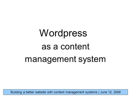 Wordpress as a content management system Building a better website with content management systems | June 12, 2009.