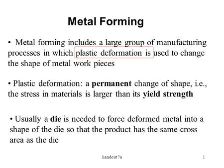 Metal Forming Metal forming includes a large group of manufacturing processes in which plastic deformation is used to change the shape of metal work pieces.