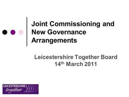 Joint Commissioning and New Governance Arrangements Leicestershire Together Board 14 th March 2011.
