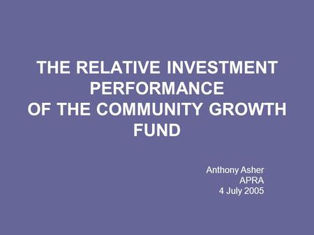 THE RELATIVE INVESTMENT PERFORMANCE OF THE COMMUNITY GROWTH FUND Anthony Asher APRA 4 July 2005.