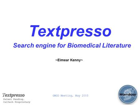 GMOD Meeting, May 2005 Patent Pending, Caltech Proprietary Textpresso Search engine for Biomedical Literature ~Eimear Kenny~