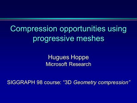 "Compression opportunities using progressive meshes Hugues Hoppe Microsoft Research SIGGRAPH 98 course: ""3D Geometry compression"""