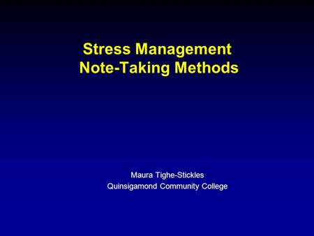 Stress Management Note-Taking Methods Maura Tighe-Stickles Quinsigamond Community College.