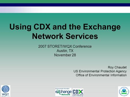 1 Using CDX and the Exchange Network Services Roy Chaudet US Environmental Protection Agency Office of Environmental Information 2007 STORET/WQX Conference.