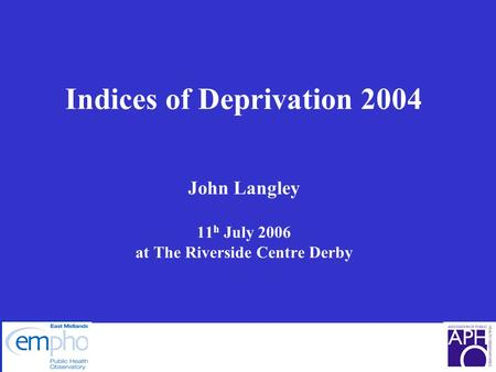 Indices of Deprivation 2004 John Langley 11 h July 2006 at The Riverside Centre Derby.