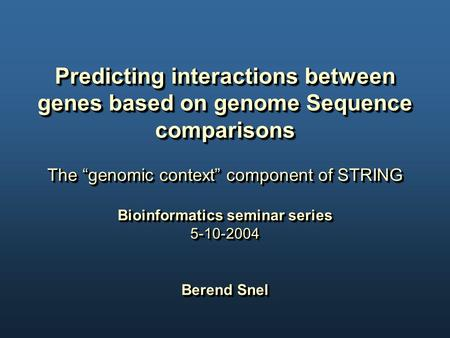 "Predicting interactions between genes based on genome Sequence comparisons The ""genomic context"" component of STRING Bioinformatics seminar series 5-10-2004."