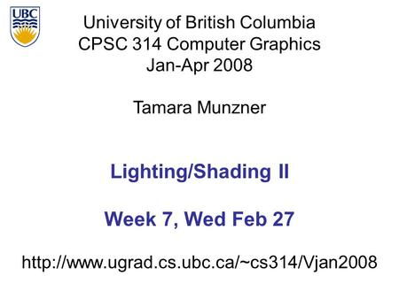 University of British Columbia CPSC 314 Computer Graphics Jan-Apr 2008 Tamara Munzner  Lighting/Shading II Week.