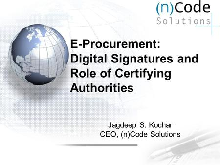 E-Procurement: Digital Signatures and Role of Certifying Authorities Jagdeep S. Kochar CEO, (n)Code Solutions.