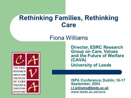 Rethinking Families, Rethinking Care Fiona Williams Director, ESRC Research Group on Care, Values and the Future of Welfare (CAVA) University of Leeds.