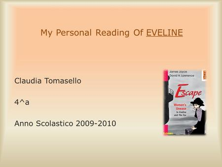 My Personal Reading Of EVELINE Claudia Tomasello 4^a Anno Scolastico 2009-2010.