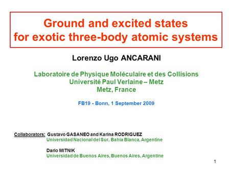 1 Ground and excited states for exotic three-body atomic systems Lorenzo Ugo ANCARANI Laboratoire de Physique Moléculaire et des Collisions Université.