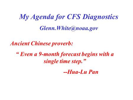"My Agenda for CFS Diagnostics Ancient Chinese proverb: "" Even a 9-month forecast begins with a single time step."" --Hua-Lu Pan."