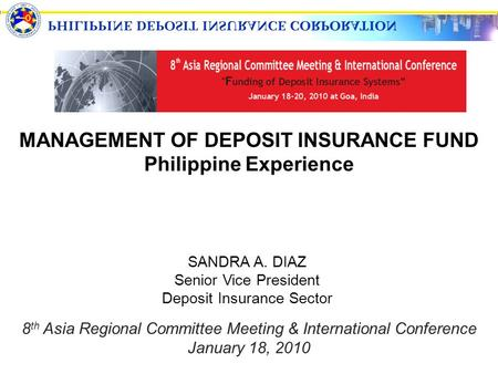 MANAGEMENT OF DEPOSIT INSURANCE FUND Philippine Experience SANDRA A. DIAZ Senior Vice President Deposit Insurance Sector 8 th Asia Regional Committee Meeting.