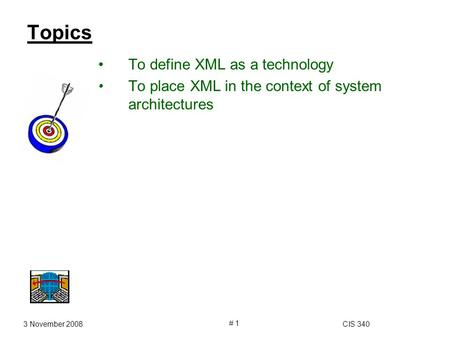 3 November 2008CIS 340 # 1 Topics To define XML as a technology To place XML in the context of system architectures.