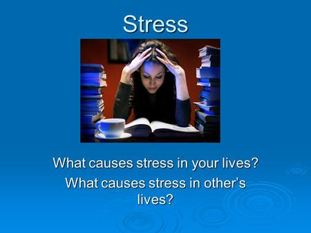 Stress What causes stress in your lives? What causes stress in other's lives?