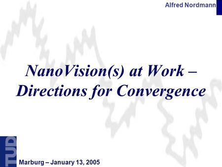 Alfred Nordmann Marburg – January 13, 2005 NanoVision(s) at Work – Directions for Convergence.