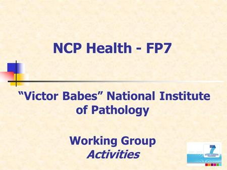 "NCP Health - FP7 ""Victor Babes"" National Institute of Pathology Working Group Activities."