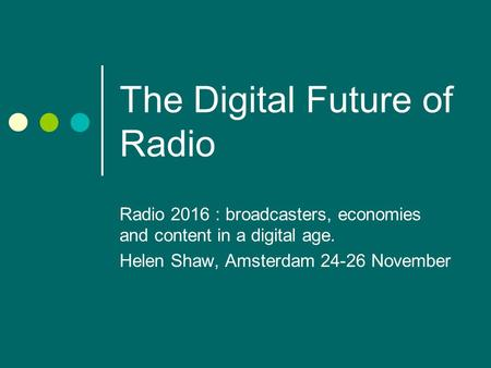 The Digital Future of Radio Radio 2016 : broadcasters, economies and content in a digital age. Helen Shaw, Amsterdam 24-26 November.