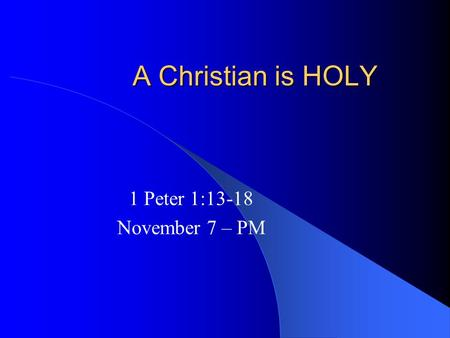 A Christian is HOLY 1 Peter 1:13-18 November 7 – PM.