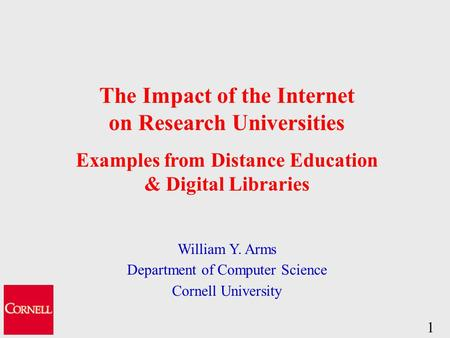 1 The Impact of the Internet on Research Universities Examples from Distance Education & Digital Libraries William Y. Arms Department of Computer Science.