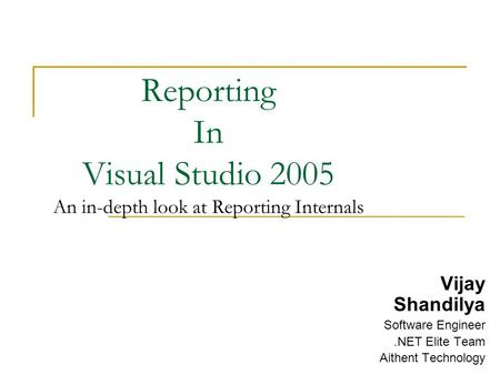 Reporting In Visual Studio 2005 An in-depth look at Reporting Internals Vijay Shandilya Software Engineer.NET Elite Team Aithent Technology.